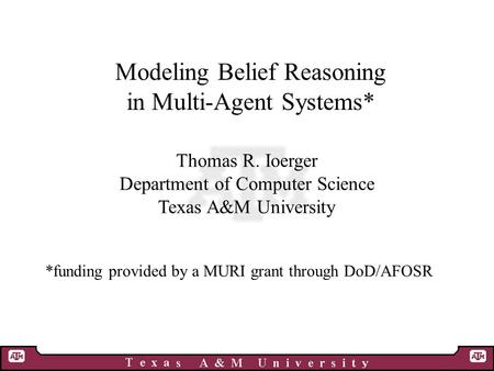 Modeling Belief Reasoning in Multi-Agent Systems* Thomas R. Ioerger Department of Computer Science Texas A&M University *funding provided by a MURI grant.