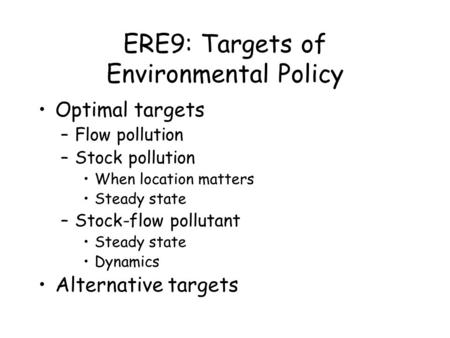 ERE9: Targets of Environmental Policy Optimal targets –Flow pollution –Stock pollution When location matters Steady state –Stock-flow pollutant Steady.