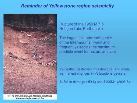 29 deaths, destroyed infrastructure, and made permanent changes in Yellowstone geysers. $15M in damage ('59 $) and $100M+ (2006 $)! Rupture of the 1959.