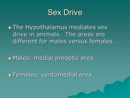Sex Drive  The Hypothalamus mediates sex drive in animals. The areas are different for males versus females.  Males: medial preoptic area  Females: