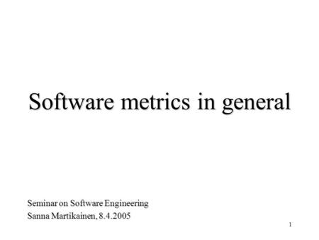 1 Software metrics in general Seminar on Software Engineering Sanna Martikainen, 8.4.2005.