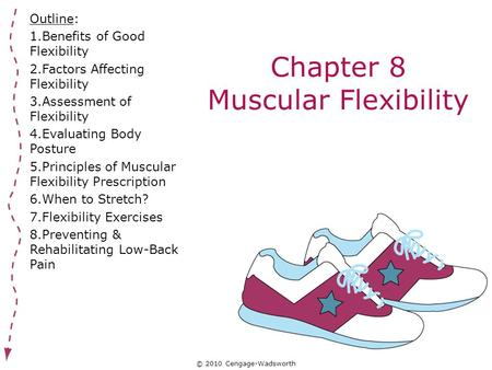 © 2010 Cengage-Wadsworth Chapter 8 Muscular Flexibility Outline: 1.Benefits of Good Flexibility 2.Factors Affecting Flexibility 3.Assessment of Flexibility.