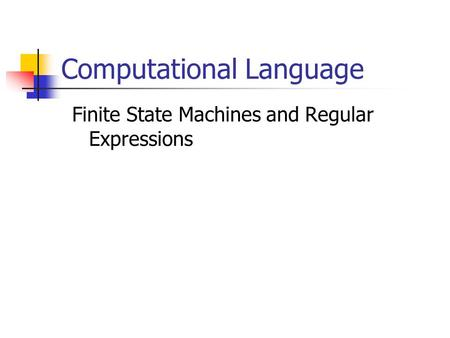 Computational Language Finite State Machines and Regular Expressions.