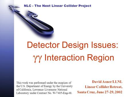 NLC - The Next Linear Collider Project Detector Design Issues:  Interaction Region David Asner/LLNL Linear Collider Retreat, Santa Cruz, June 27-29,