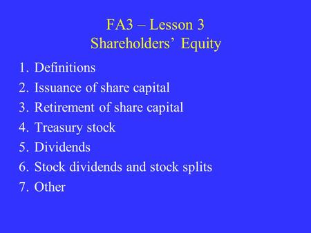 FA3 – Lesson 3 Shareholders' Equity 1.Definitions 2.Issuance of share capital 3.Retirement of share capital 4.Treasury stock 5.Dividends 6.Stock dividends.