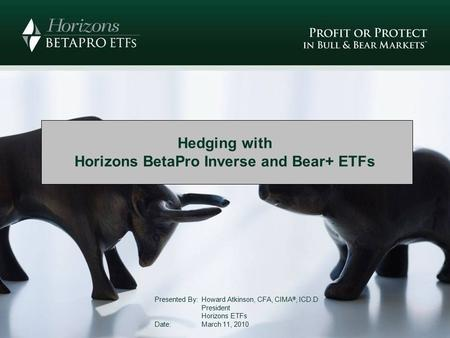 Hedging with Horizons BetaPro Inverse and Bear+ ETFs Presented By: Howard Atkinson, CFA, CIMA ®, ICD.D President Horizons ETFs Date: March 11, 2010.