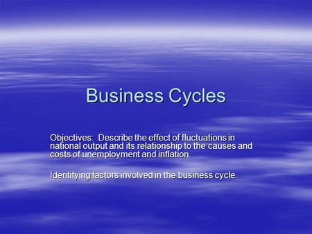 Business Cycles Objectives: Describe the effect of fluctuations in national output and its relationship to the causes and costs of unemployment and inflation.