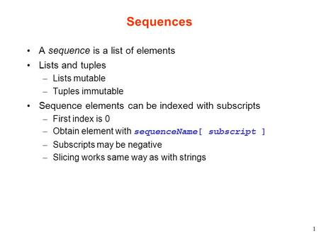 1 Sequences A sequence is a list of elements Lists and tuples – Lists mutable – Tuples immutable Sequence elements can be indexed with subscripts – First.