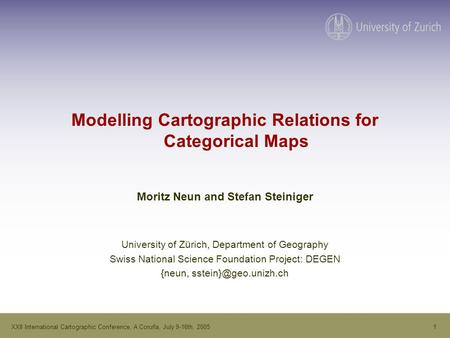 1XXII International Cartographic Conference, A Coruña, July 9-16th, 2005 Modelling Cartographic Relations for Categorical Maps Moritz Neun and Stefan Steiniger.