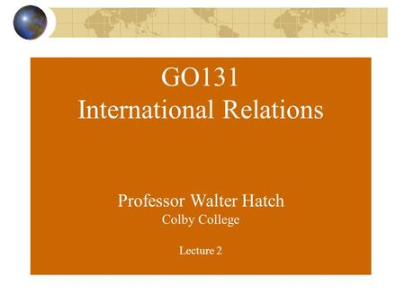 GO131 International Relations Professor Walter Hatch Colby College Lecture 2.