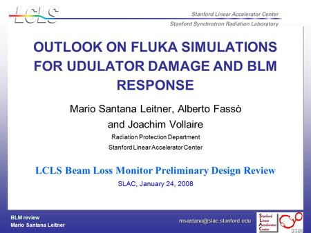 BLM review Mario Santana Leitner OUTLOOK ON FLUKA SIMULATIONS FOR UDULATOR DAMAGE AND BLM RESPONSE Mario Santana Leitner, Alberto.