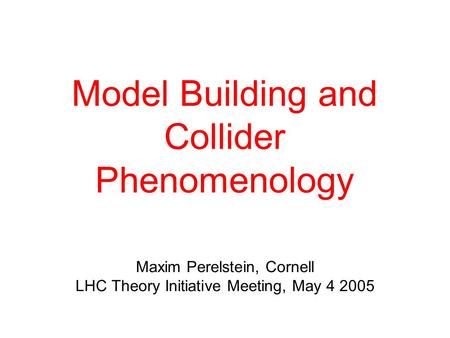Model Building and Collider Phenomenology Maxim Perelstein, Cornell LHC Theory Initiative Meeting, May 4 2005.
