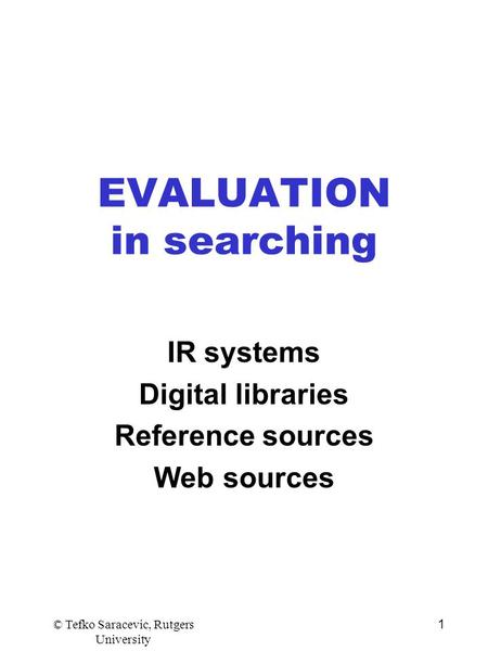 © Tefko Saracevic, Rutgers University 1 EVALUATION in searching IR systems Digital libraries Reference sources Web sources.