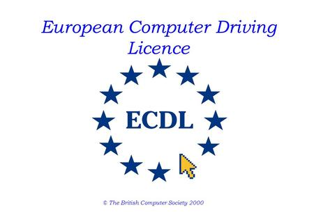 European Computer Driving Licence © The British Computer Society 2000.