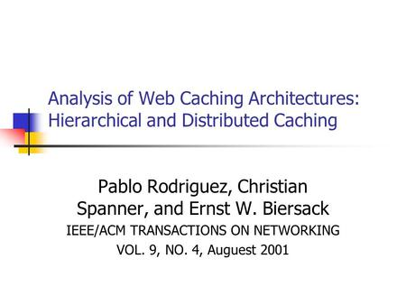 Analysis of Web Caching Architectures: Hierarchical and Distributed Caching Pablo Rodriguez, Christian Spanner, and Ernst W. Biersack IEEE/ACM TRANSACTIONS.