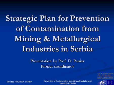 Monday, 10/12/2007, SERBIA Prevention of Contamination from Mining & Metallurgical Industries in Serbia Strategic Plan for Prevention of Contamination.