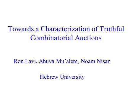Towards a Characterization of Truthful Combinatorial Auctions Ron Lavi, Ahuva Mu'alem, Noam Nisan Hebrew University.