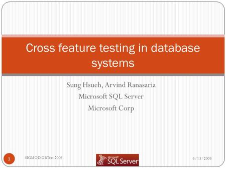 Sung Hsueh, Arvind Ranasaria Microsoft SQL Server Microsoft Corp 6/13/2008 SIGMOD DBTest 2008 1 Cross feature testing in database systems.
