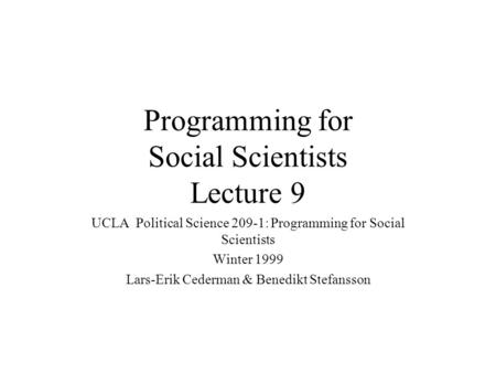 Programming for Social Scientists Lecture 9 UCLA Political Science 209-1: Programming for Social Scientists Winter 1999 Lars-Erik Cederman & Benedikt Stefansson.