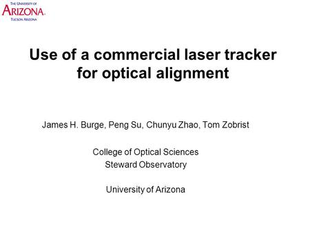Use of a commercial laser tracker for optical alignment James H. Burge, Peng Su, Chunyu Zhao, Tom Zobrist College of Optical Sciences Steward Observatory.