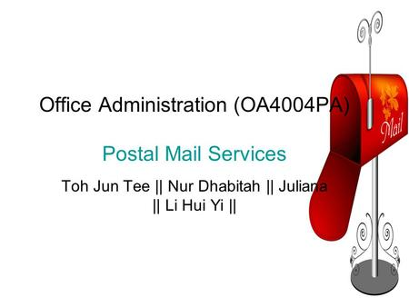 Office Administration (OA4004PA) Postal Mail Services Toh Jun Tee || Nur Dhabitah || Juliana || Li Hui Yi ||