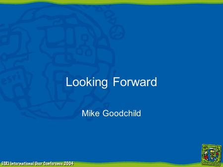 Looking Forward Mike Goodchild. Where is ESRI going? 9.0 –massively expanded toolbox –script management and metadata –Python, JScript, Perl –visual modeling.