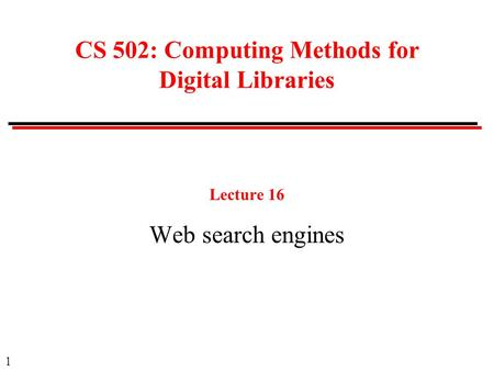 1 CS 502: Computing Methods for Digital Libraries Lecture 16 Web search engines.