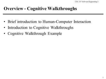 CSC 205 Software Engineering I 1 Overview - Cognitive Walkthroughs Brief introduction to Human-Computer Interaction Introduction to Cognitive Walkthroughs.