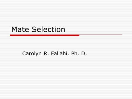 Mate Selection Carolyn R. Fallahi, Ph. D.. Mate Selection around the world  Buss et. Al. – 9,474 Subjects 37 countries What do people want in different.