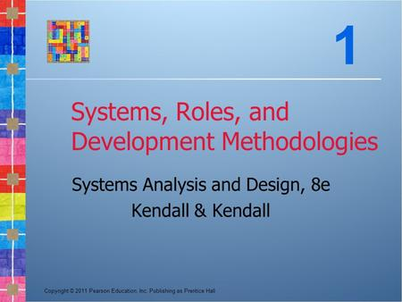 Copyright © 2011 Pearson Education, Inc. Publishing as Prentice Hall Systems, Roles, and Development Methodologies Systems Analysis and Design, 8e Kendall.