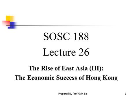 Prepared By Prof Alvin So1 SOSC 188 Lecture 26 The Rise of East Asia (III): The Economic Success of Hong Kong.
