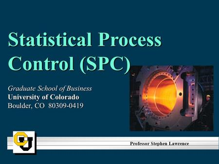 Statistical Process Control (SPC) Graduate School of Business University of Colorado Boulder, CO 80309-0419 Professor Stephen Lawrence.