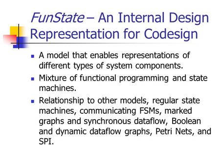 FunState – An Internal Design Representation for Codesign A model that enables representations of different types of system components. Mixture of functional.