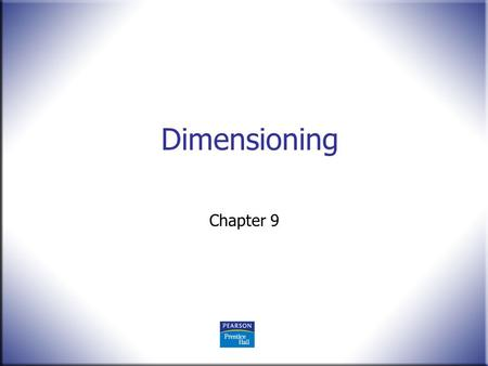 Dimensioning Chapter 9. 2 Technical Drawing 13 th Edition Giesecke, Mitchell, Spencer, Hill Dygdon, Novak, Lockhart © 2009 Pearson Education, Upper Saddle.