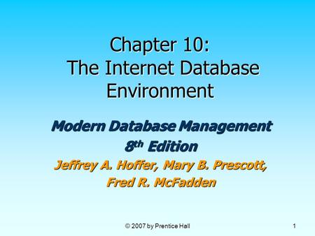 © 2007 by Prentice Hall 1 Chapter 10: The Internet Database Environment Modern Database Management 8 th Edition Jeffrey A. Hoffer, Mary B. Prescott, Fred.