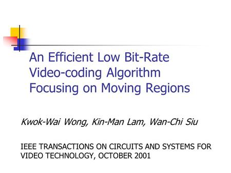 An Efficient Low Bit-Rate Video-coding Algorithm Focusing on Moving Regions Kwok-Wai Wong, Kin-Man Lam, Wan-Chi Siu IEEE TRANSACTIONS ON CIRCUITS AND SYSTEMS.
