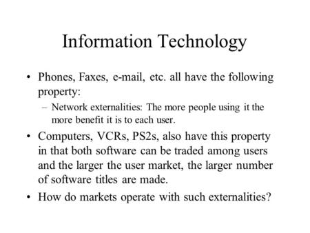 Information Technology Phones, Faxes, e-mail, etc. all have the following property: –Network externalities: The more people using it the more benefit it.