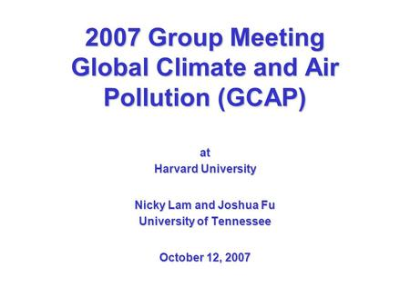 2007 Group Meeting Global Climate and Air Pollution (GCAP) at Harvard University Nicky Lam and Joshua Fu University of Tennessee October 12, 2007.