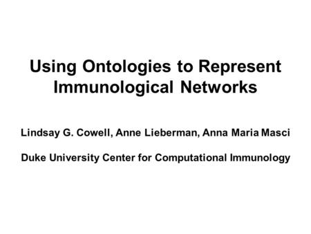 Using Ontologies to Represent Immunological Networks Lindsay G. Cowell, Anne Lieberman, Anna Maria Masci Duke University Center for Computational Immunology.