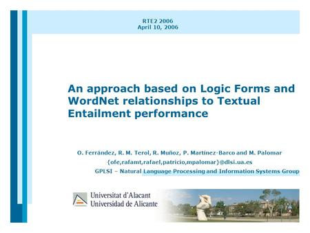 1 RTE2 2006 April 10, 2006 An approach based on Logic Forms and WordNet relationships to Textual Entailment performance O. Ferrández, R. M. Terol, R. Muñoz,