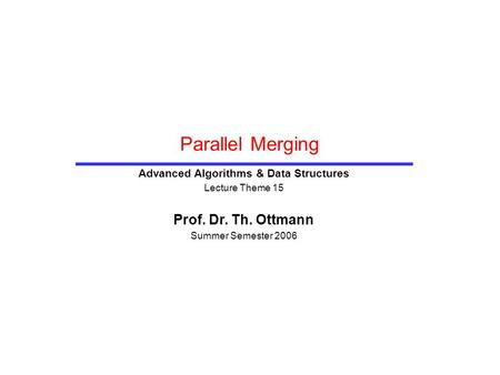 Parallel Merging Advanced Algorithms & Data Structures Lecture Theme 15 Prof. Dr. Th. Ottmann Summer Semester 2006.