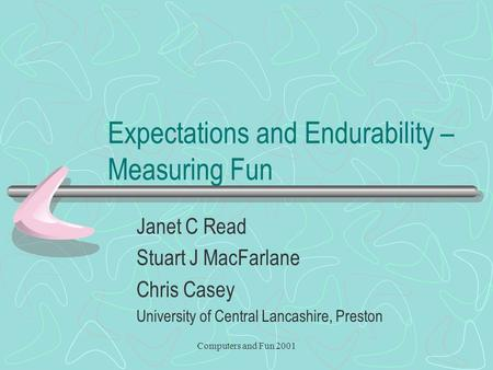 Computers and Fun 2001 Expectations and Endurability – Measuring Fun Janet C Read Stuart J MacFarlane Chris Casey University of Central Lancashire, Preston.