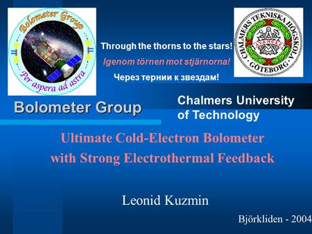 Ultimate Cold-Electron Bolometer with Strong Electrothermal Feedback Leonid Kuzmin Chalmers University of Technology Bolometer Group Björkliden - 2004.