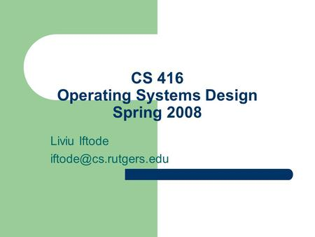CS 416 Operating Systems Design Spring 2008 Liviu Iftode