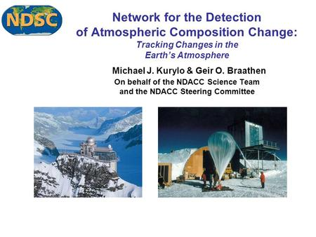 Network for the Detection of Atmospheric Composition Change: Tracking Changes in the Earth's Atmosphere Michael J. Kurylo & Geir O. Braathen On behalf.