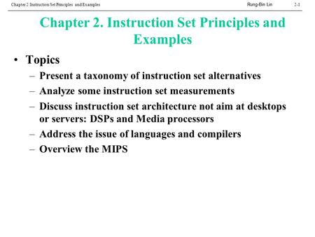 Rung-Bin Lin Chapter 2:Instruction Set Principles and Examples2-1 Chapter 2. Instruction Set Principles and Examples Topics –Present a taxonomy of instruction.