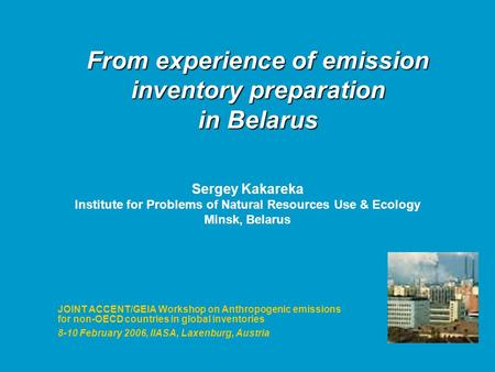 From experience of emission inventory preparation in Belarus JOINT ACCENT/GEIA Workshop on Anthropogenic emissions for non-OECD countries in global inventories.