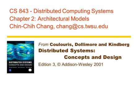 CS 843 - Distributed Computing Systems Chapter 2: Architectural Models Chin-Chih Chang, From Coulouris, Dollimore and Kindberg Distributed.