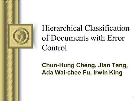1 Hierarchical Classification of Documents with Error Control Chun-Hung Cheng, Jian Tang, Ada Wai-chee Fu, Irwin King This presentation will probably involve.
