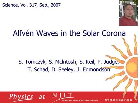 Alfvén Waves in the Solar Corona S. Tomczyk, S. Mclntosh, S. Keil, P. Judge, T. Schad, D. Seeley, J. Edmondson Science, Vol. 317, Sep., 2007.